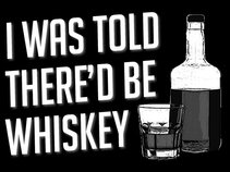 I Was Told There'd Be Whiskey