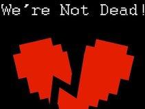 We're Not Dead!