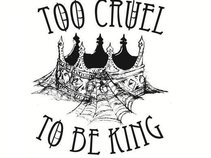 Too Cruel To Be King