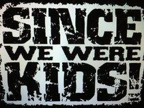 Since We Were Kids!