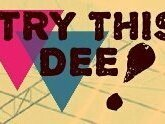 TRY THIS DEE