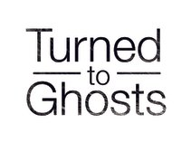 Turned To Ghosts