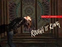Rough It King