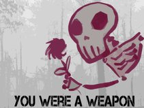 You were a weapon