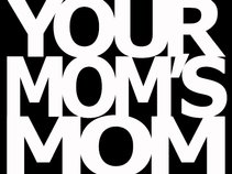 YOUR MOM'S MOM