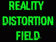 REALITY DISTORTION FIELD