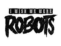 I Wish We Were Robots